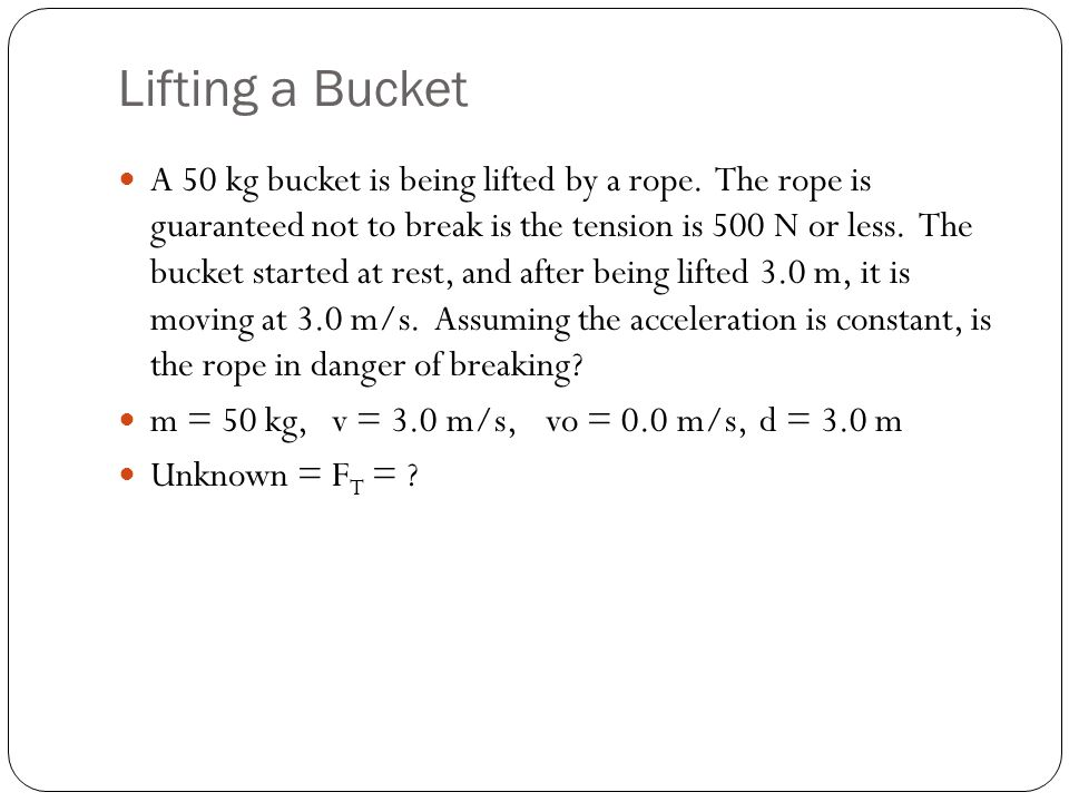 Lifting a Bucket A 50 kg bucket is being lifted by a rope. The rope is guaranteed not to break is the tension is 500 N or less. The bucket started at