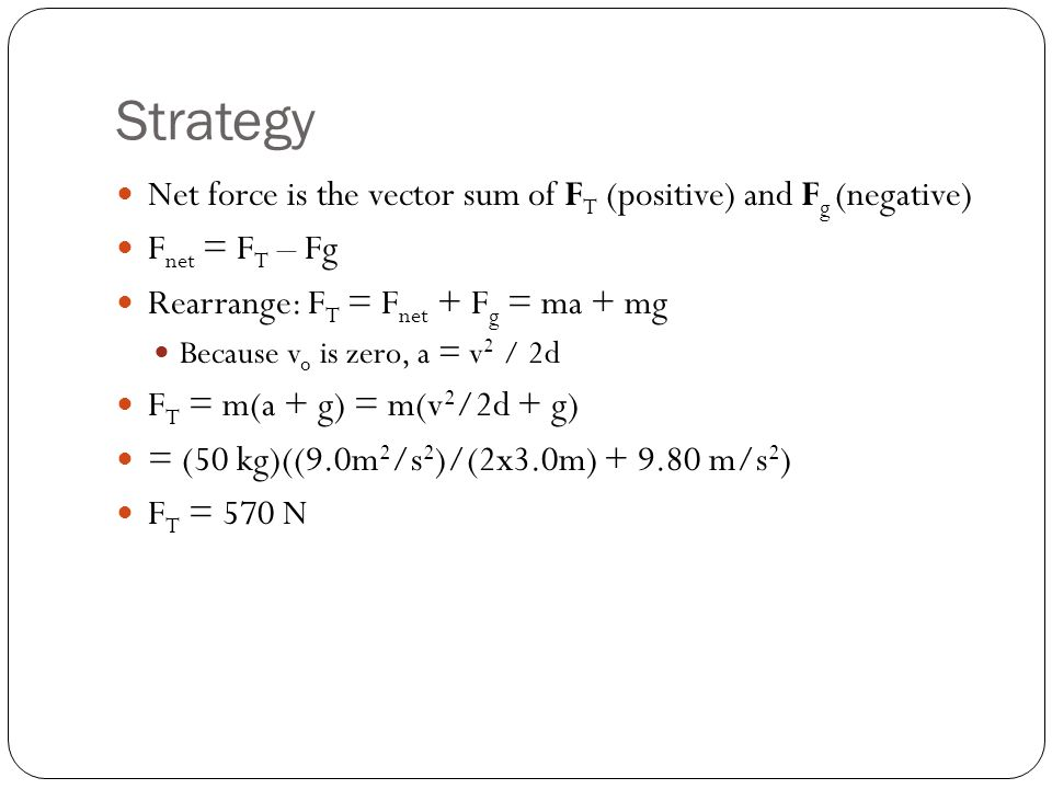 Strategy Net force is the vector sum of F T (positive) and F g (negative) F net = F T – Fg Rearrange: F T = F net + F g = ma + mg Because v o is zero,