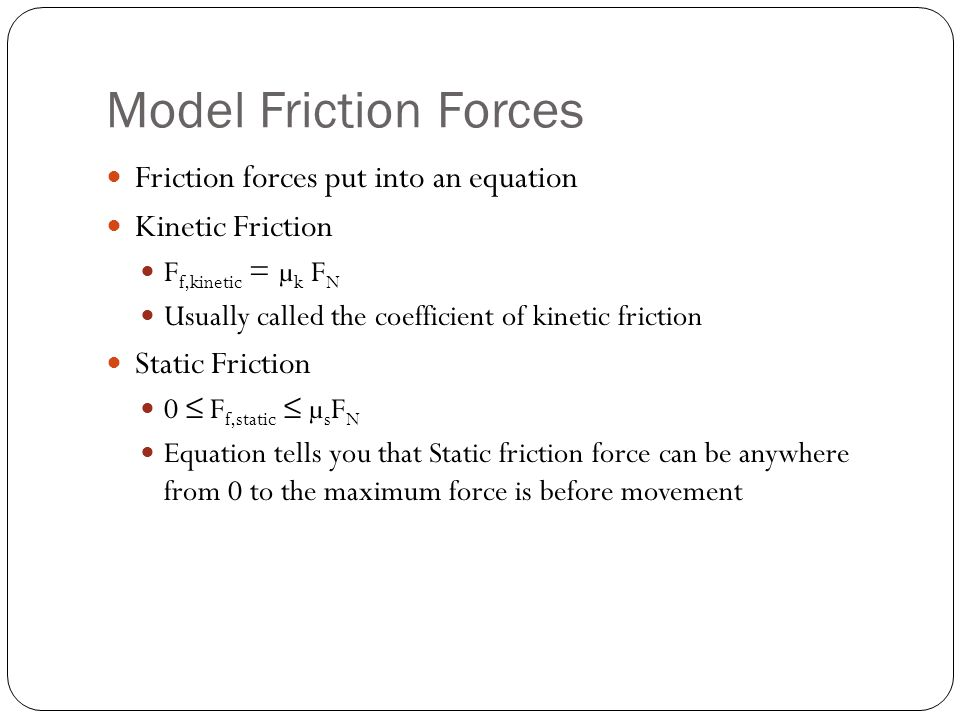 Model Friction Forces Friction forces put into an equation Kinetic Friction F f,kinetic = µ k F N Usually called the coefficient of kinetic friction S