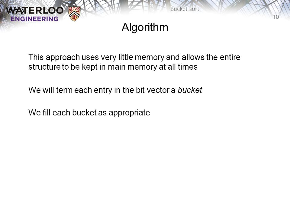 10 Bucket sort Algorithm This approach uses very little memory and allows the entire structure to be kept in main memory at all times We will term each entry in the bit vector a bucket We fill each bucket as appropriate 7.7.2