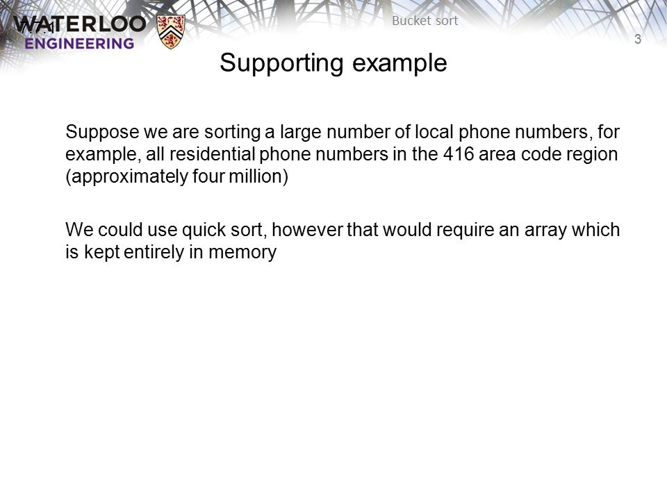 4 Bucket sort Supporting example Instead, consider the following scheme: –Create a bit vector with 10 000 000 bits This requires 10 7 /1024/1024/8 ≈ 1.2 MiB –Set each bit to 0 (indicating false) –For each phone number, set the bit indexed by the phone number to 1 (true) –Once each phone number has been checked, walk through the array and for each bit which is 1, record that number 7.7.1