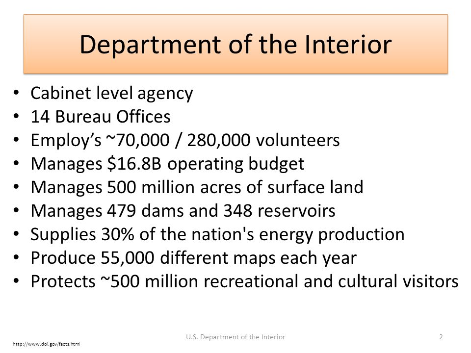 Department of the Interior Cabinet level agency 14 Bureau Offices Employ's ~70,000 / 280,000 volunteers Manages $16.8B operating budget Manages 500 mi