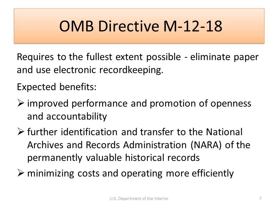 OMB Directive M-12-18 Requires to the fullest extent possible - eliminate paper and use electronic recordkeeping. Expected benefits:  improved perfor