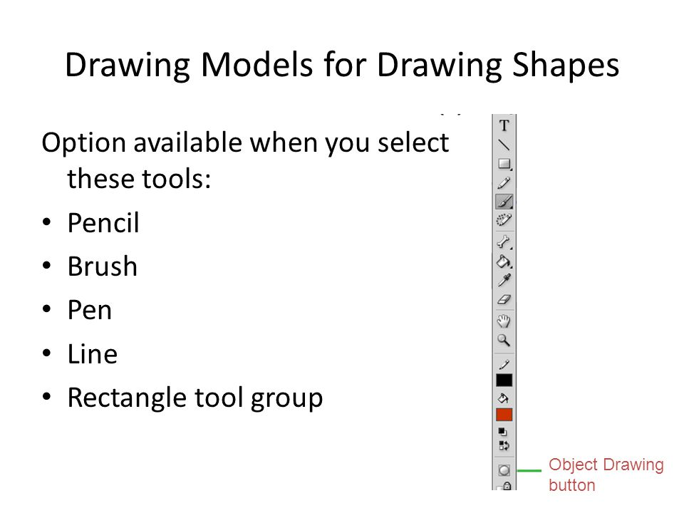 Drawing Models for Drawing Shapes Option available when you select these tools: Pencil Brush Pen Line Rectangle tool group 18 Object Drawing button