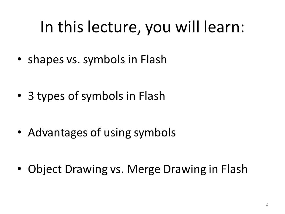 In this lecture, you will learn: 2 shapes vs. symbols in Flash 3 types of symbols in Flash Advantages of using symbols Object Drawing vs. Merge Drawin