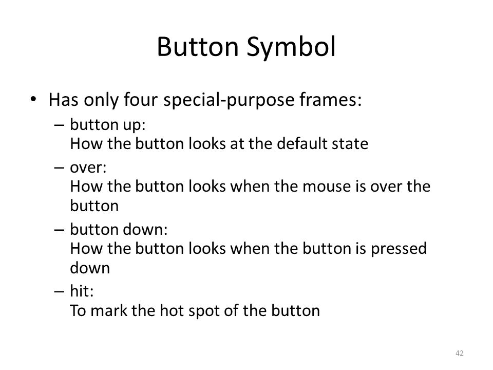 Button Symbol Has only four special-purpose frames: – button up: How the button looks at the default state – over: How the button looks when the mouse is over the button – button down: How the button looks when the button is pressed down – hit: To mark the hot spot of the button 42