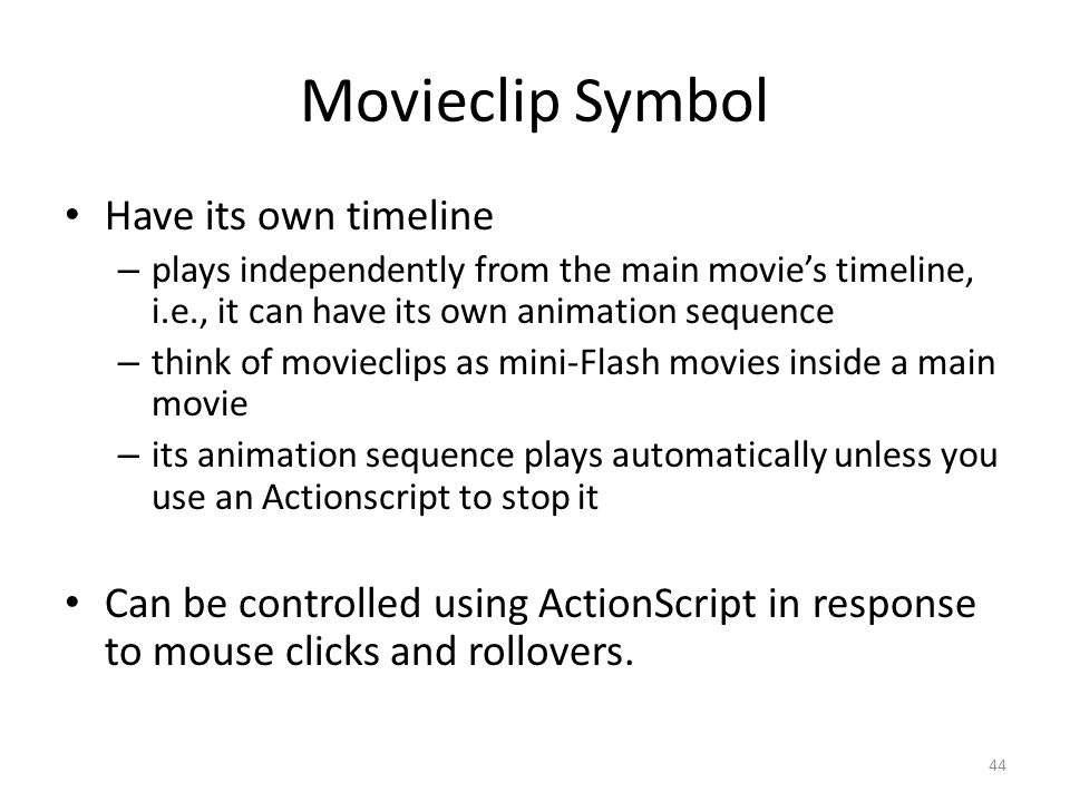 Movieclip Symbol Have its own timeline – plays independently from the main movie's timeline, i.e., it can have its own animation sequence – think of movieclips as mini-Flash movies inside a main movie – its animation sequence plays automatically unless you use an Actionscript to stop it Can be controlled using ActionScript in response to mouse clicks and rollovers.