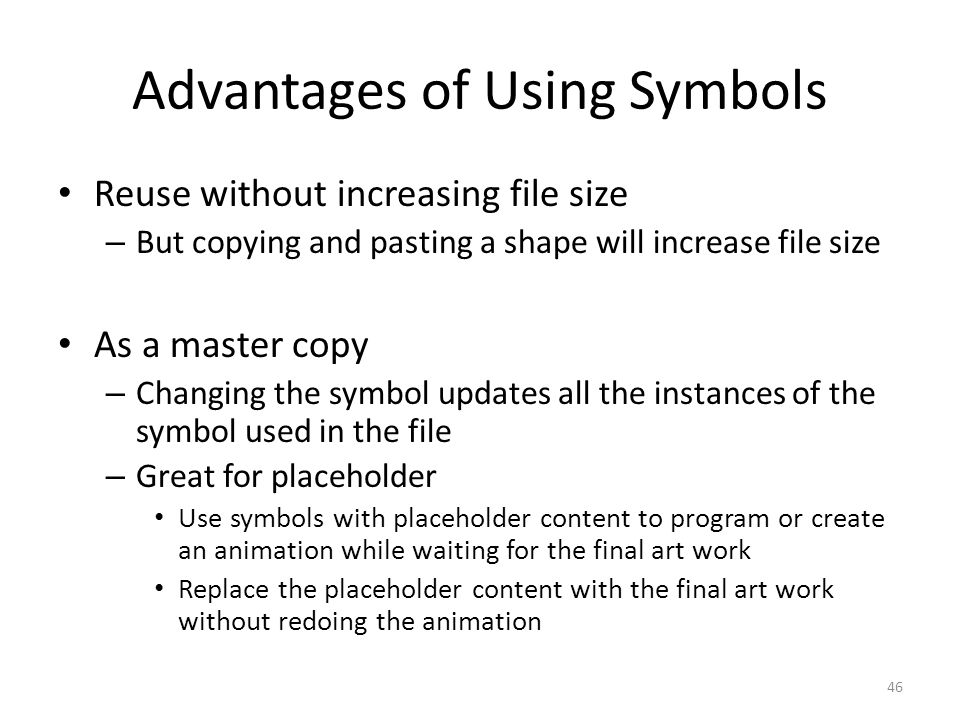 Advantages of Using Symbols Reuse without increasing file size – But copying and pasting a shape will increase file size As a master copy – Changing t