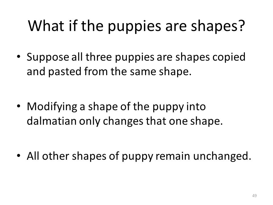 What if the puppies are shapes? Suppose all three puppies are shapes copied and pasted from the same shape. Modifying a shape of the puppy into dalmat