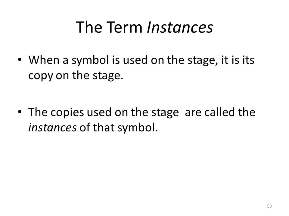The Term Instances When a symbol is used on the stage, it is its copy on the stage. The copies used on the stage are called the instances of that symb