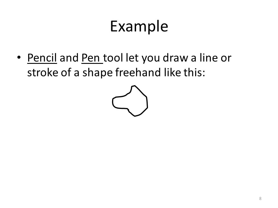 Pencil and Pen tool let you draw a line or stroke of a shape freehand like this: Example 8