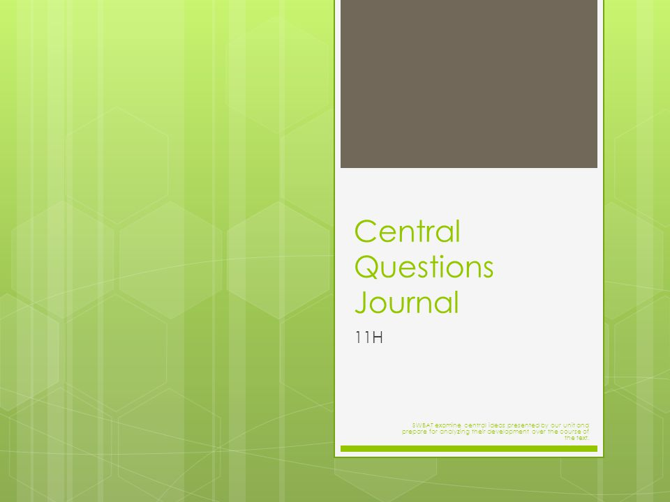 Central Questions Journal 11H SWBAT examine central ideas presented by our unit and prepare for analyzing their development over the course of the text.
