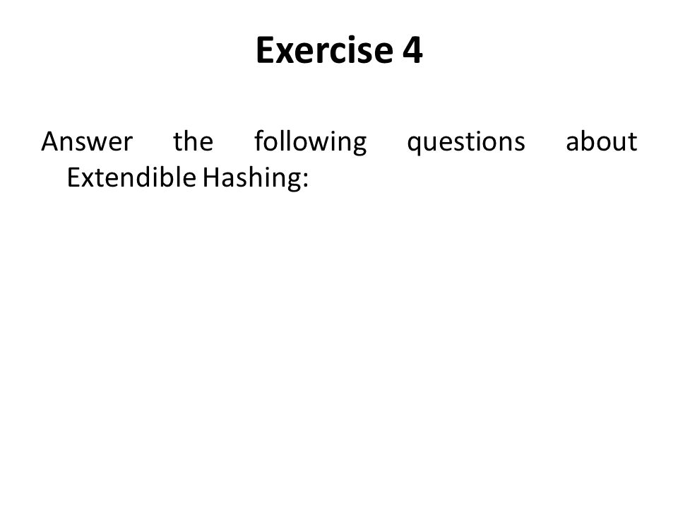 Exercise 4 Answer the following questions about Extendible Hashing: