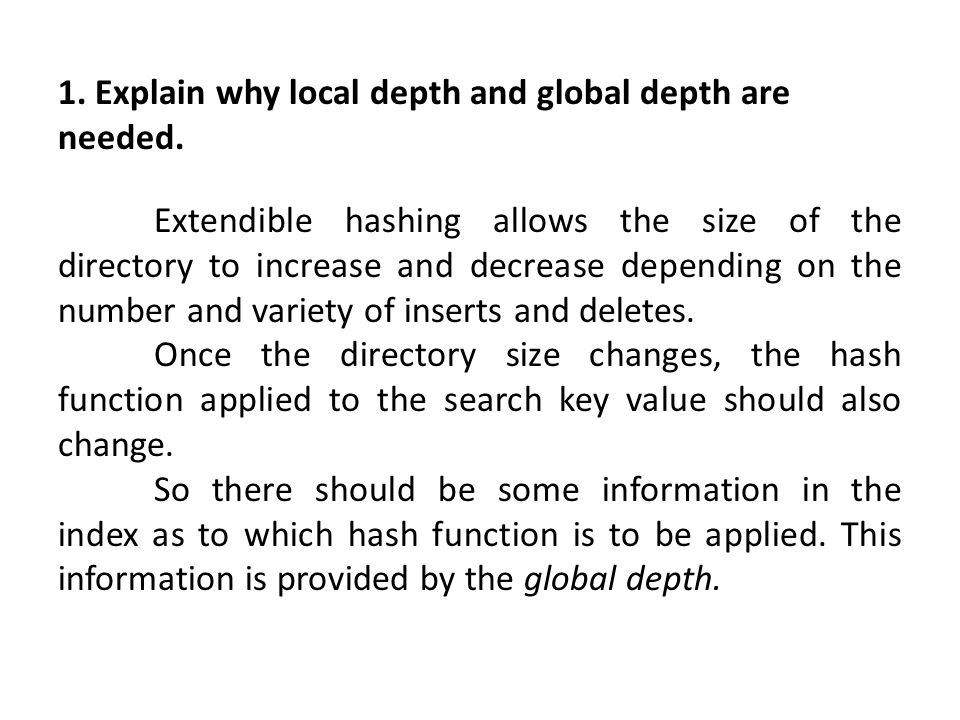 1. Explain why local depth and global depth are needed. Extendible hashing allows the size of the directory to increase and decrease depending on the
