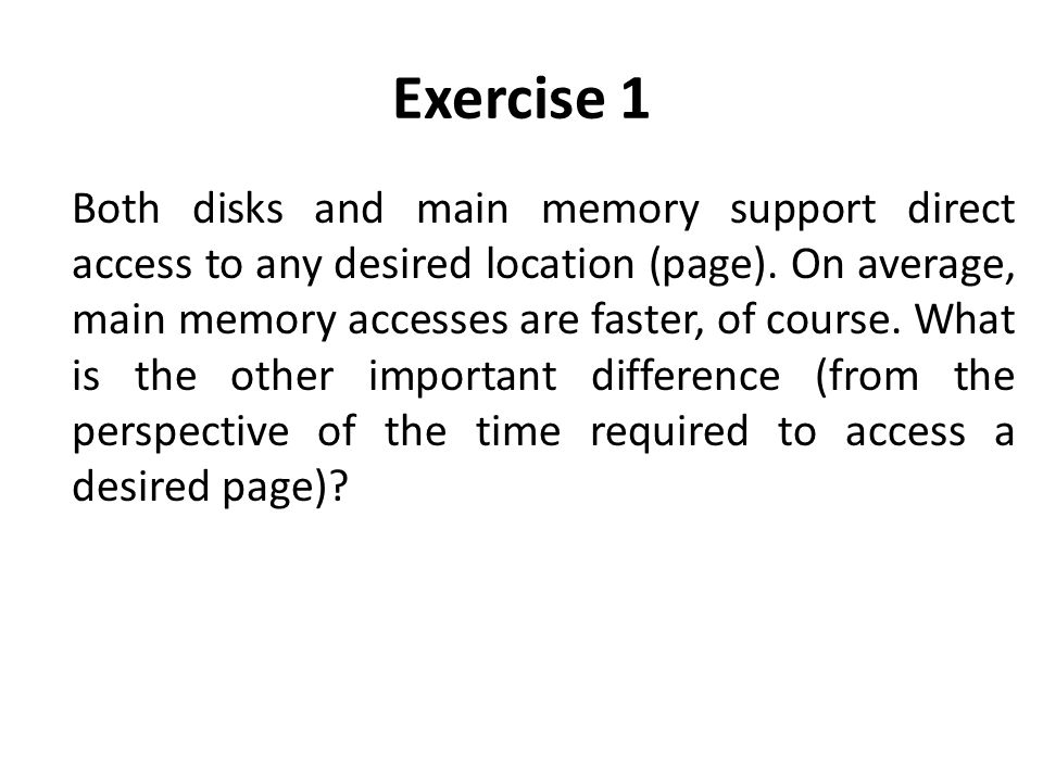 Exercise 1 Both disks and main memory support direct access to any desired location (page).