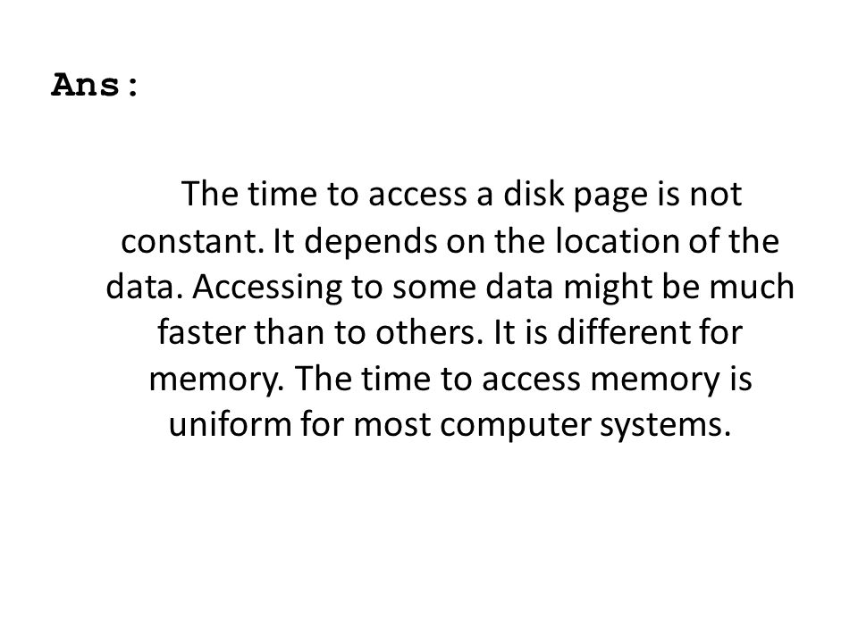 Ans: The time to access a disk page is not constant. It depends on the location of the data. Accessing to some data might be much faster than to other