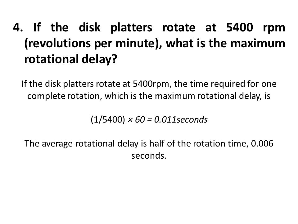 4. If the disk platters rotate at 5400 rpm (revolutions per minute), what is the maximum rotational delay? If the disk platters rotate at 5400rpm, the