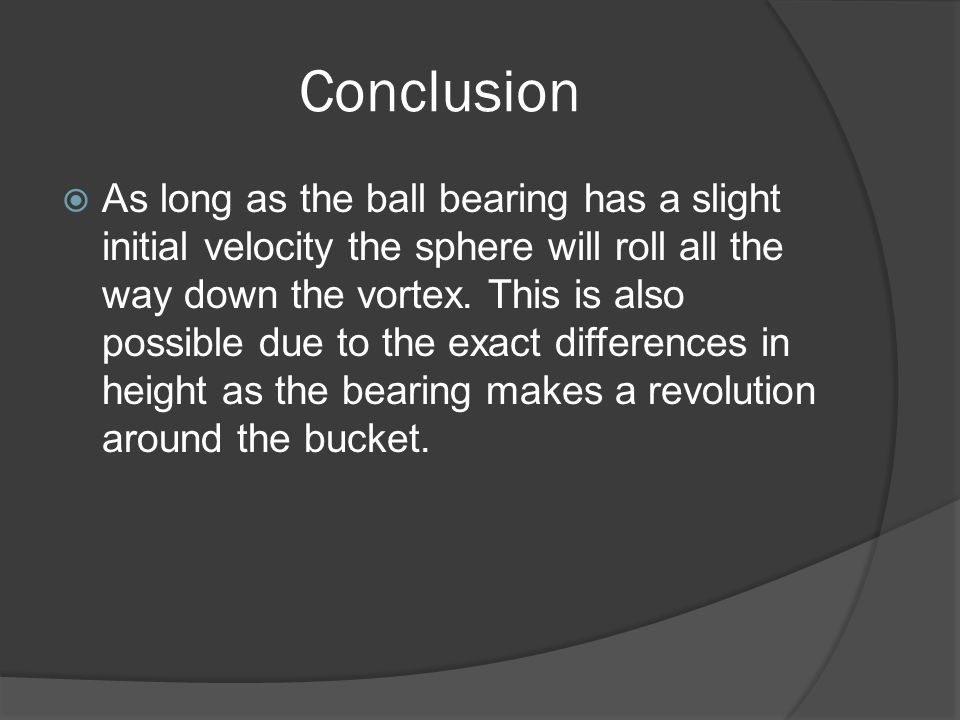 Conclusion  As long as the ball bearing has a slight initial velocity the sphere will roll all the way down the vortex.