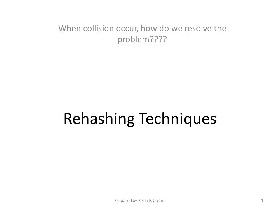 Rehashing Techniques When collision occur, how do we resolve the problem???? 1Prepared by Perla P. Cosme