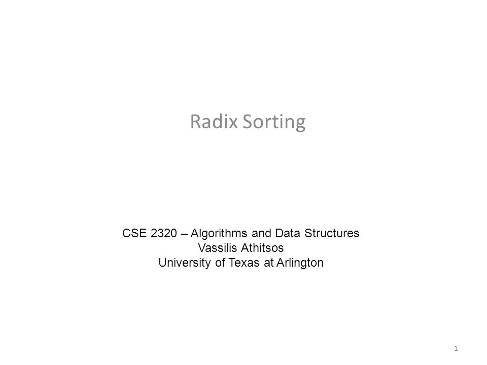 Radix Sorting CSE 2320 – Algorithms and Data Structures Vassilis Athitsos University of Texas at Arlington 1