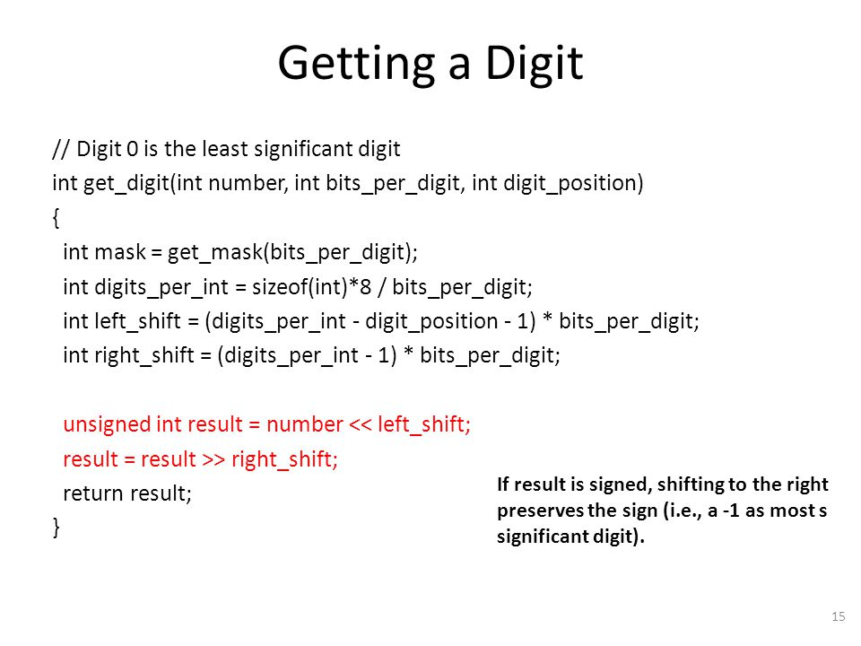 Getting a Digit // Digit 0 is the least significant digit int get_digit(int number, int bits_per_digit, int digit_position) { int mask = get_mask(bits_per_digit); int digits_per_int = sizeof(int)*8 / bits_per_digit; int left_shift = (digits_per_int - digit_position - 1) * bits_per_digit; int right_shift = (digits_per_int - 1) * bits_per_digit; unsigned int result = number << left_shift; result = result >> right_shift; return result; } 15 If result is signed, shifting to the right preserves the sign (i.e., a -1 as most s significant digit).