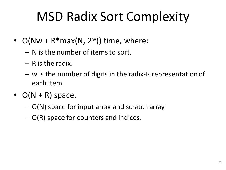MSD Radix Sort Complexity O(Nw + R*max(N, 2 w )) time, where: – N is the number of items to sort.