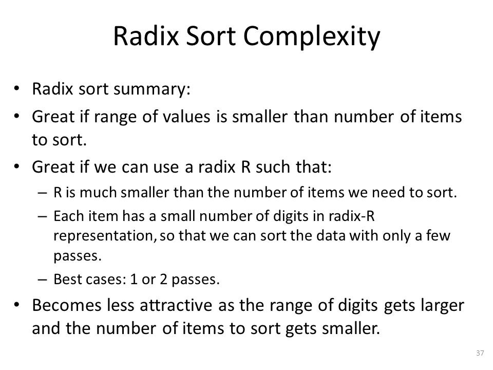 Radix Sort Complexity Radix sort summary: Great if range of values is smaller than number of items to sort.
