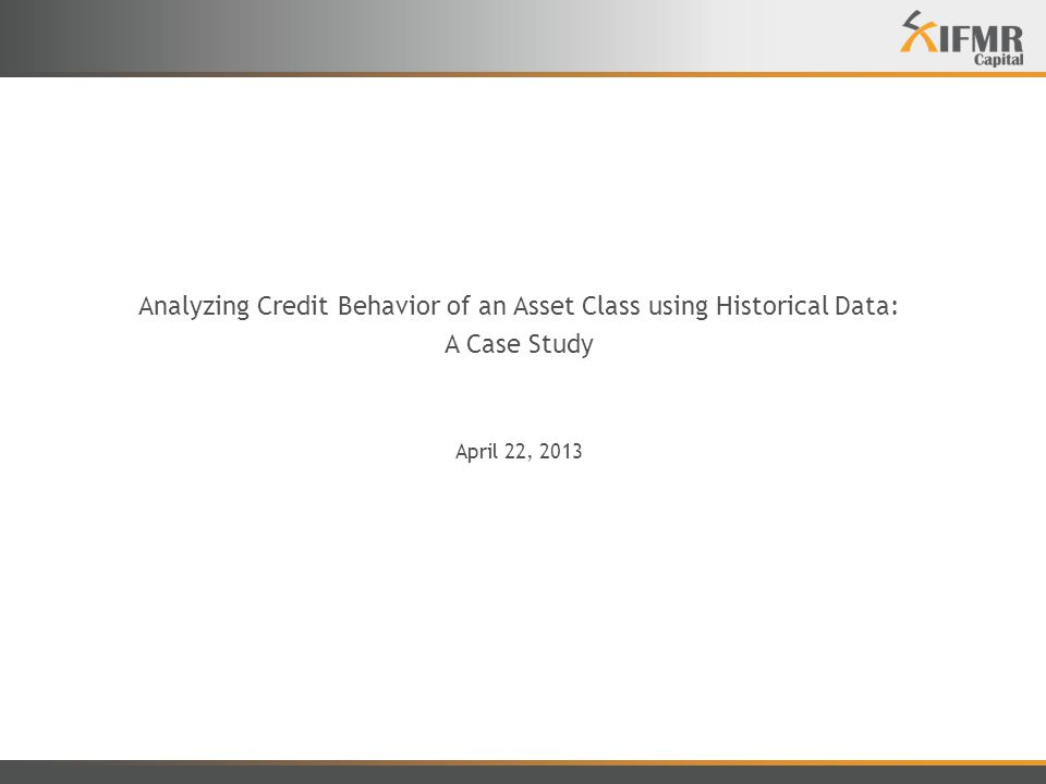 Analyzing Credit Behavior of an Asset Class using Historical Data: A Case Study April 22, 2013