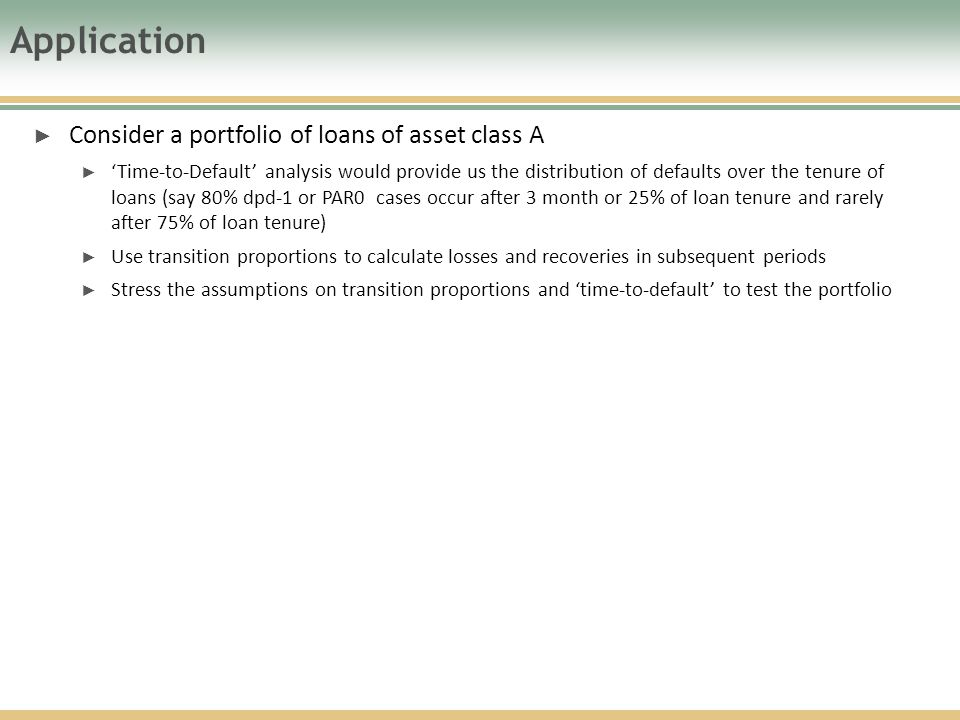 Application ► Consider a portfolio of loans of asset class A ► 'Time-to-Default' analysis would provide us the distribution of defaults over the tenure of loans (say 80% dpd-1 or PAR0 cases occur after 3 month or 25% of loan tenure and rarely after 75% of loan tenure) ► Use transition proportions to calculate losses and recoveries in subsequent periods ► Stress the assumptions on transition proportions and 'time-to-default' to test the portfolio