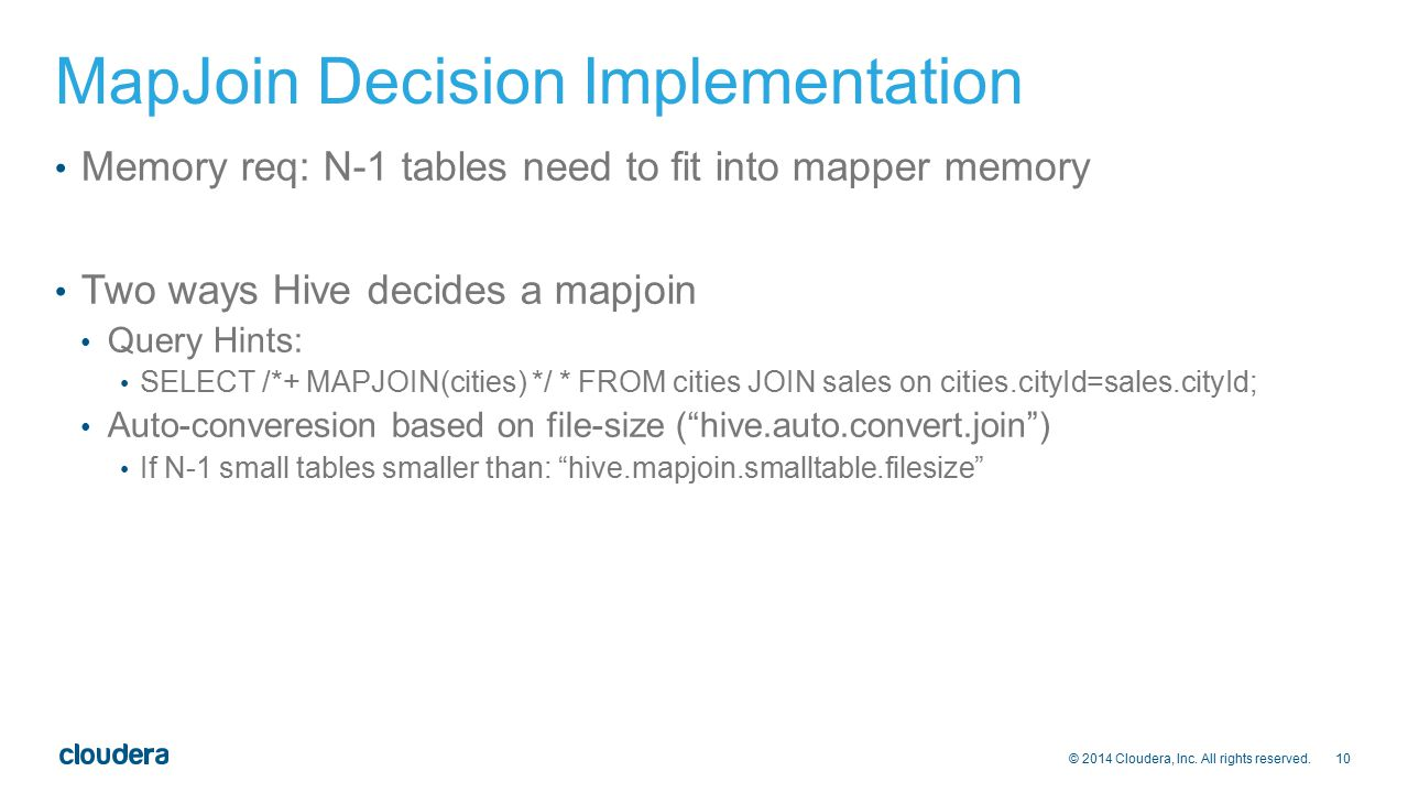 10 © 2014 Cloudera, Inc. All rights reserved. MapJoin Decision Implementation Memory req: N-1 tables need to fit into mapper memory Two ways Hive deci