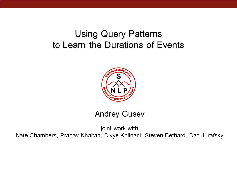 Using Query Patterns to Learn the Durations of Events Andrey Gusev joint work with Nate Chambers, Pranav Khaitan, Divye Khilnani, Steven Bethard, Dan