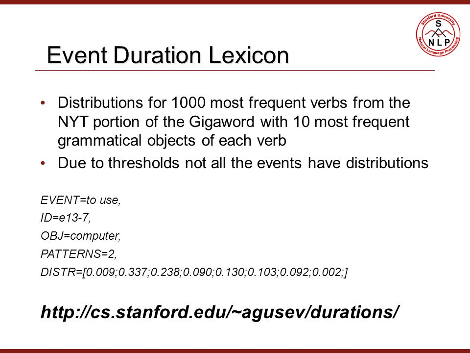 Event Duration Lexicon Event Duration Lexicon Distributions for 1000 most frequent verbs from the NYT portion of the Gigaword with 10 most frequent grammatical objects of each verb Due to thresholds not all the events have distributions EVENT=to use, ID=e13-7, OBJ=computer, PATTERNS=2, DISTR=[0.009;0.337;0.238;0.090;0.130;0.103;0.092;0.002;] http://cs.stanford.edu/~agusev/durations/