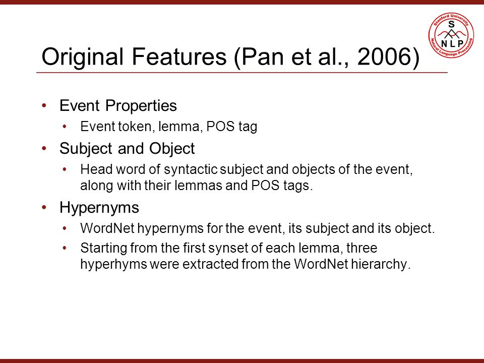 Original Features (Pan et al., 2006) Event Properties Event token, lemma, POS tag Subject and Object Head word of syntactic subject and objects of the event, along with their lemmas and POS tags.
