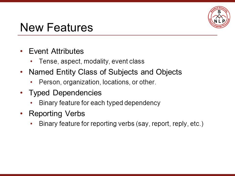 New Features Event Attributes Tense, aspect, modality, event class Named Entity Class of Subjects and Objects Person, organization, locations, or other.