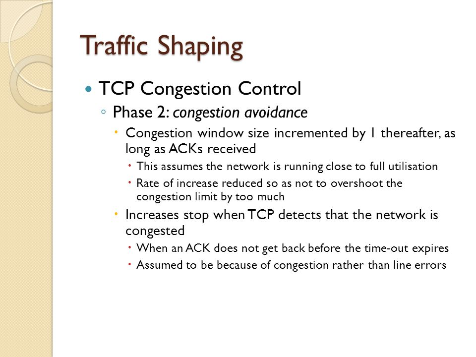 Traffic Shaping TCP Congestion Control ◦ Phase 2: congestion avoidance  Congestion window size incremented by 1 thereafter, as long as ACKs received  This assumes the network is running close to full utilisation  Rate of increase reduced so as not to overshoot the congestion limit by too much  Increases stop when TCP detects that the network is congested  When an ACK does not get back before the time-out expires  Assumed to be because of congestion rather than line errors