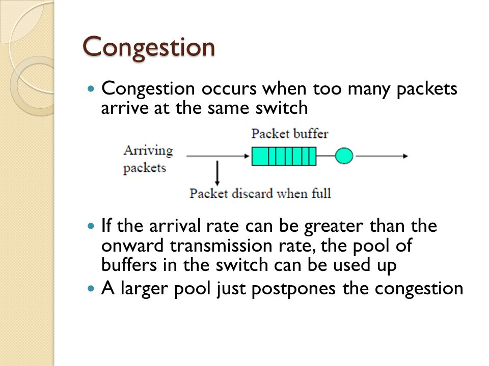 Congestion Congestion occurs when too many packets arrive at the same switch If the arrival rate can be greater than the onward transmission rate, the pool of buffers in the switch can be used up A larger pool just postpones the congestion