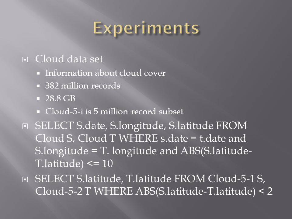  Cloud data set  Information about cloud cover  382 million records  28.8 GB  Cloud-5-i is 5 million record subset  SELECT S.date, S.longitude, S.latitude FROM Cloud S, Cloud T WHERE s.date = t.date and S.longitude = T.