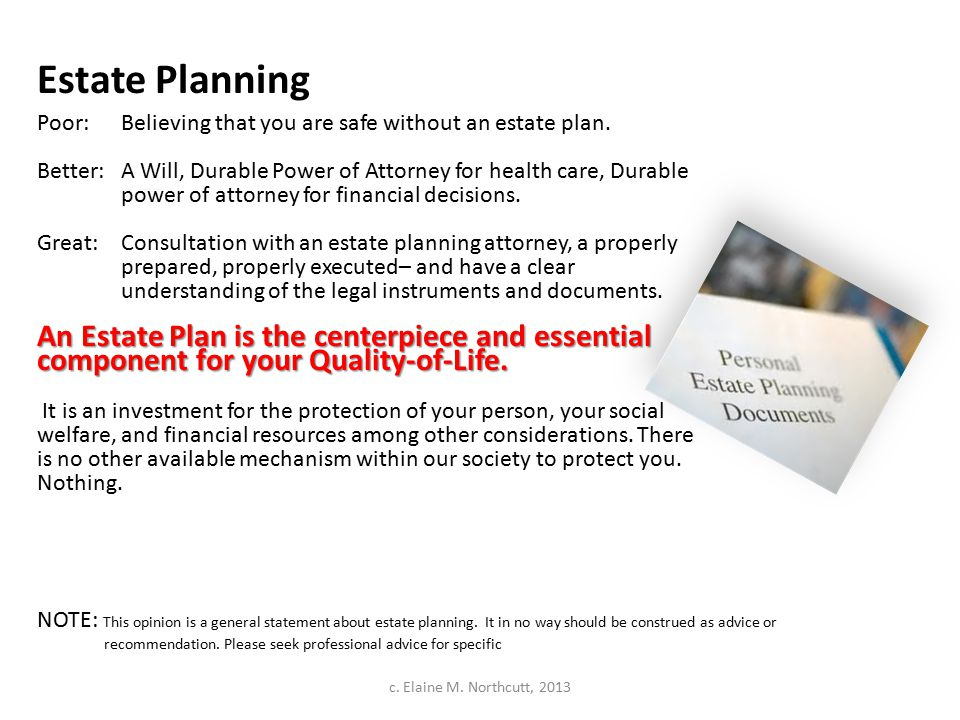 Estate Planning Poor:Believing that you are safe without an estate plan. Better: A Will, Durable Power of Attorney for health care, Durable power of a