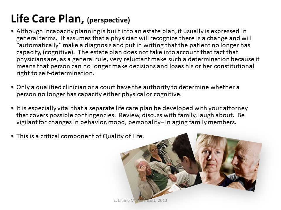 Life Care Plan, (perspective) Although incapacity planning is built into an estate plan, it usually is expressed in general terms. It assumes that a p
