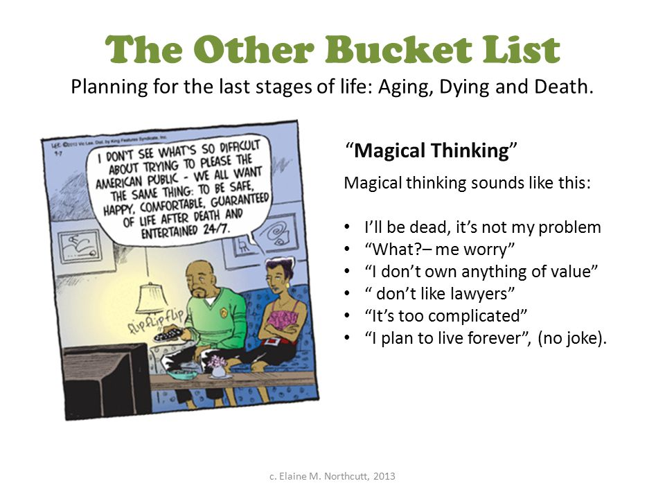 """The Other Bucket List Planning for the last stages of life: Aging, Dying and Death. """"Magical Thinking"""" Magical thinking sounds like this: I'll be dead"""