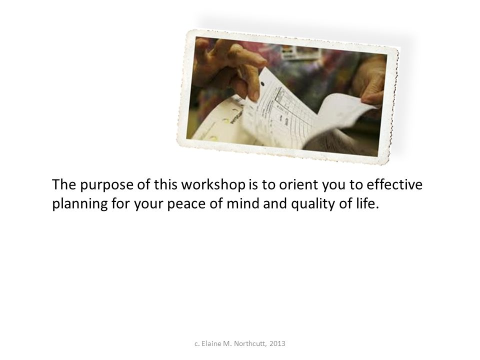 The purpose of this workshop is to orient you to effective planning for your peace of mind and quality of life. c. Elaine M. Northcutt, 2013