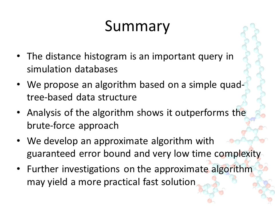 Summary The distance histogram is an important query in simulation databases We propose an algorithm based on a simple quad- tree-based data structure Analysis of the algorithm shows it outperforms the brute-force approach We develop an approximate algorithm with guaranteed error bound and very low time complexity Further investigations on the approximate algorithm may yield a more practical fast solution