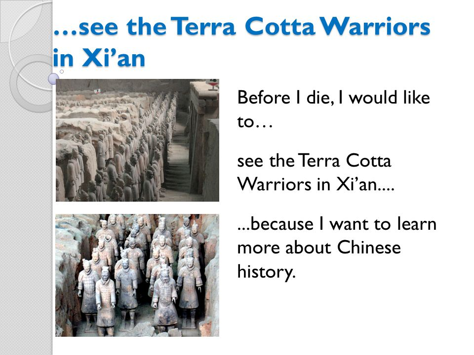 …see the Terra Cotta Warriors in Xi'an Before I die, I would like to… see the Terra Cotta Warriors in Xi'an.......because I want to learn more about Chinese history.