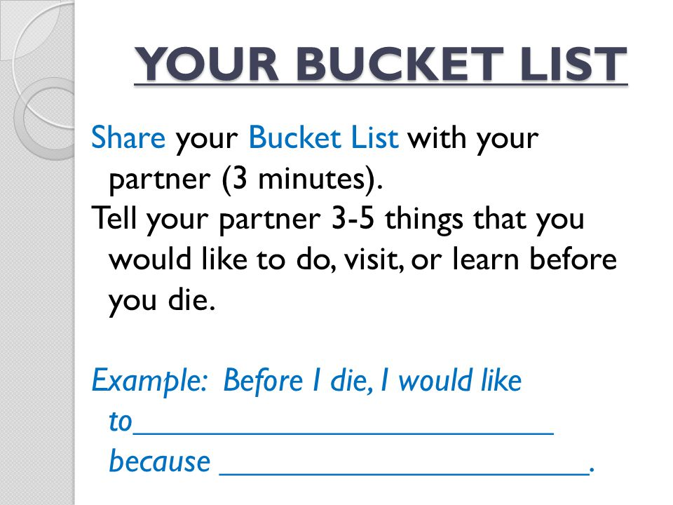 Share your Bucket List with your partner (3 minutes). Tell your partner 3-5 things that you would like to do, visit, or learn before you die. Example: