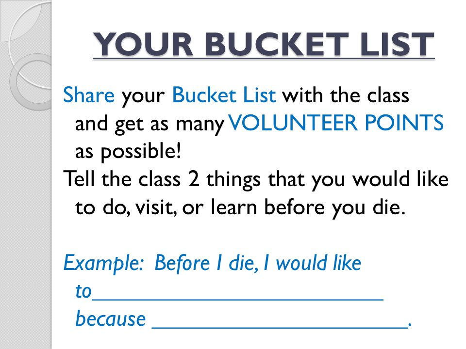 Share your Bucket List with the class and get as many VOLUNTEER POINTS as possible! Tell the class 2 things that you would like to do, visit, or learn