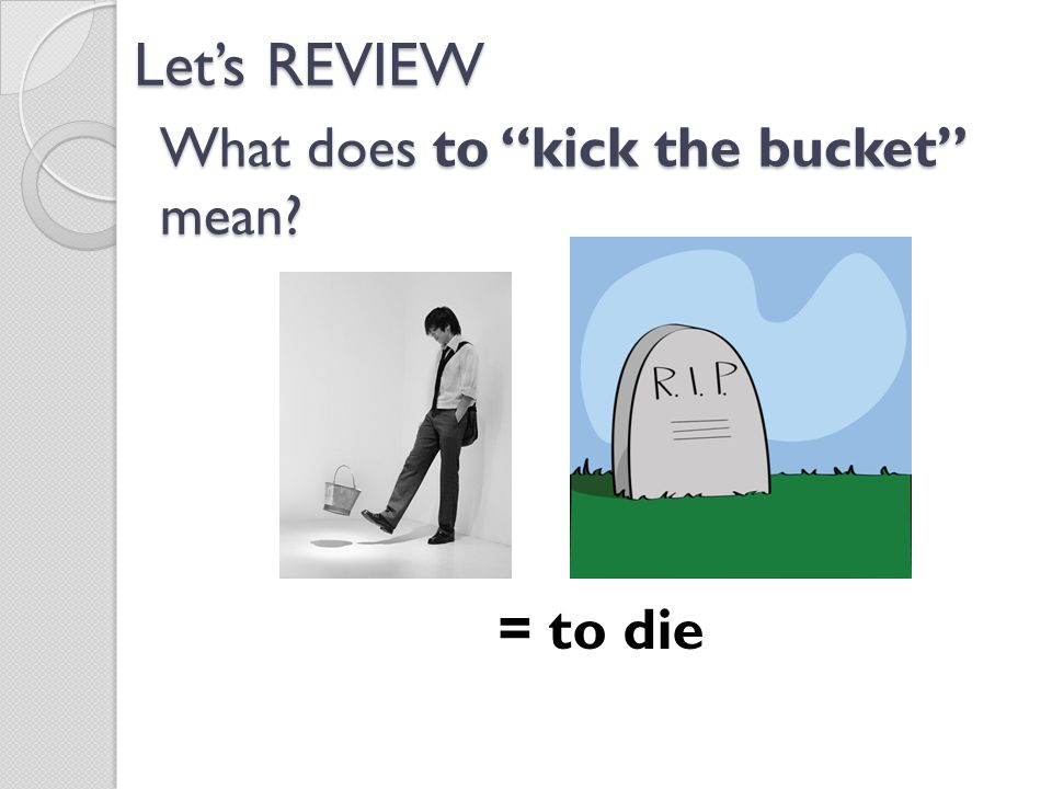 What does to kick the bucket mean? = to die Let's REVIEW