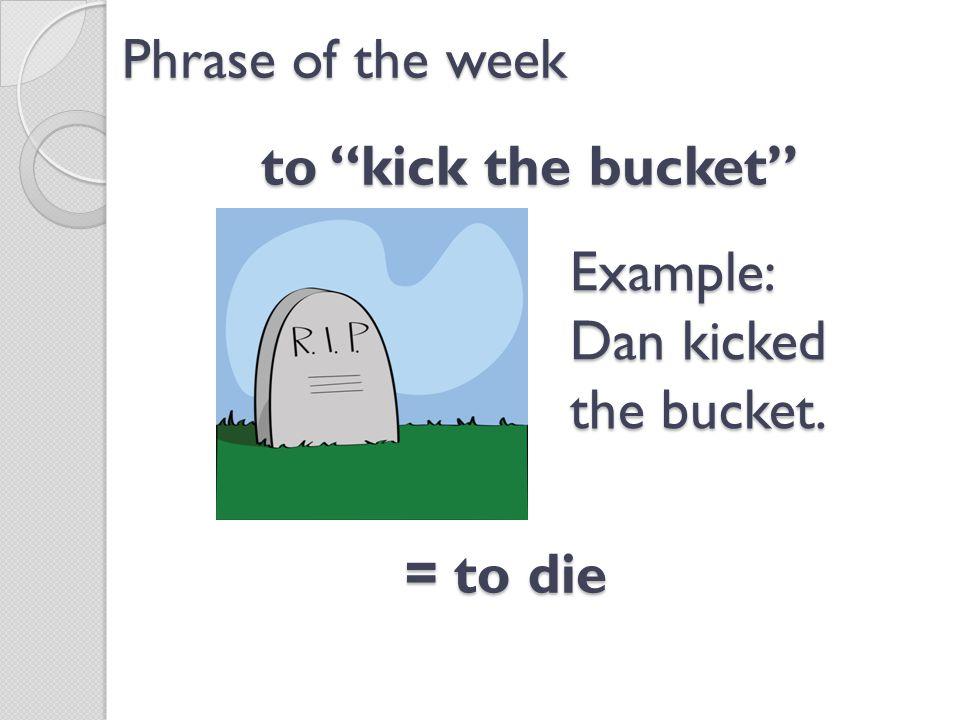 to kick the bucket Phrase of the week = to die Example: Dan kicked the bucket.