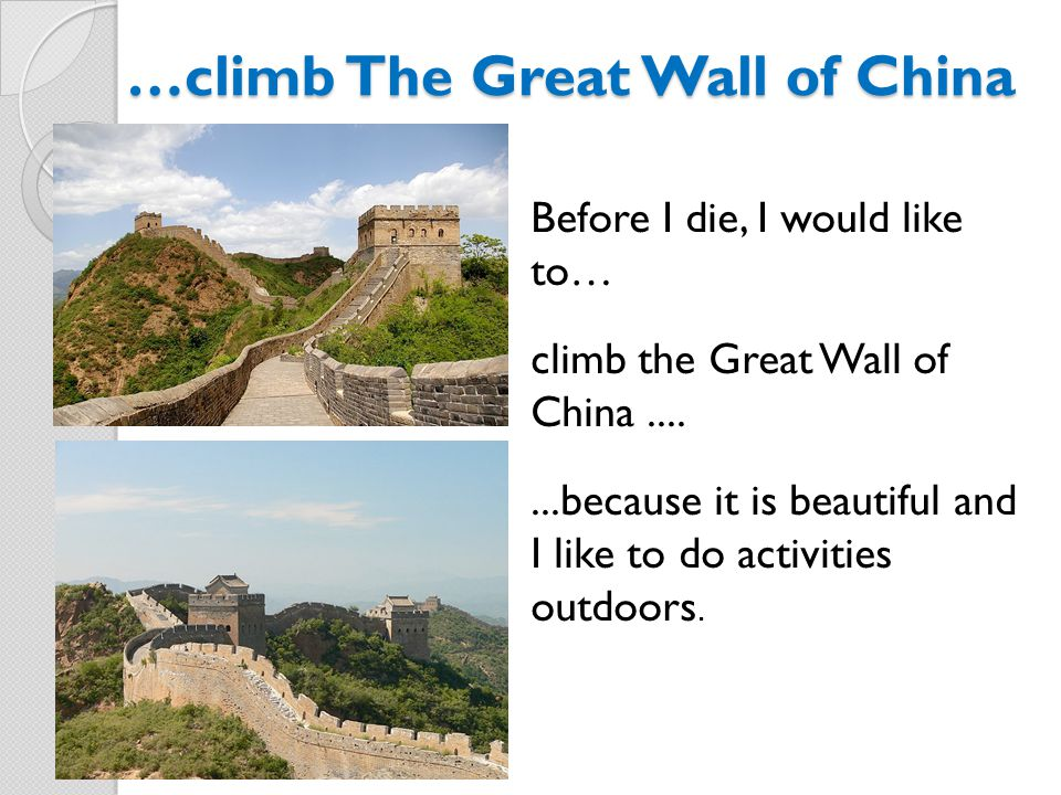 …climb The Great Wall of China Before I die, I would like to… climb the Great Wall of China.......because it is beautiful and I like to do activities outdoors.