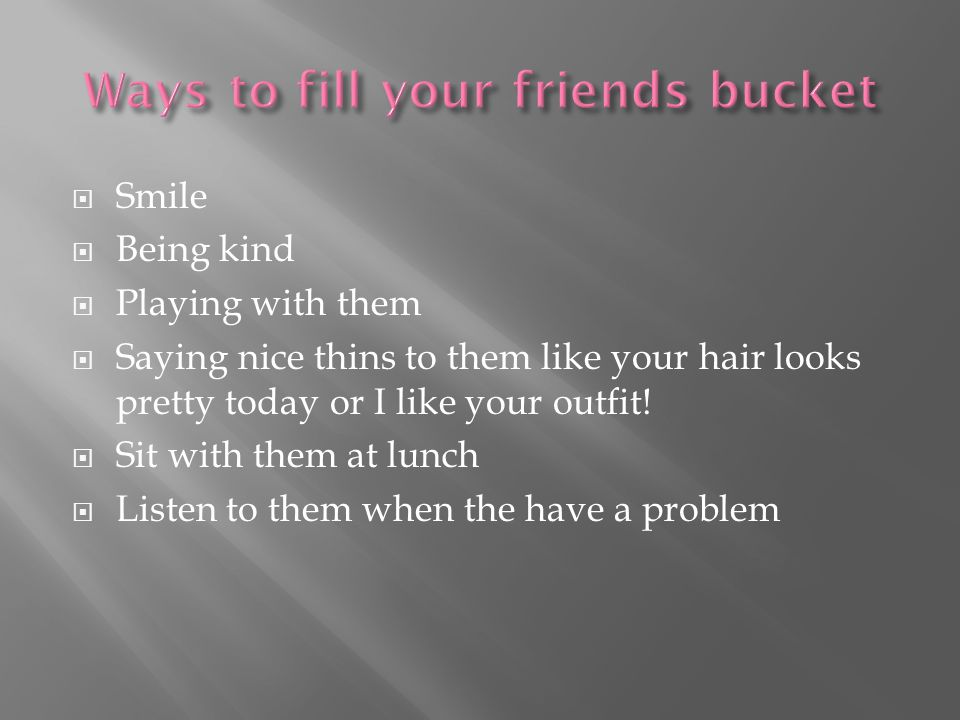  Smile  Being kind  Playing with them  Saying nice thins to them like your hair looks pretty today or I like your outfit.