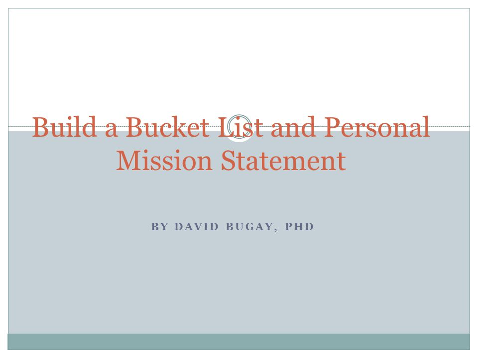 BY DAVID BUGAY, PHD Build a Bucket List and Personal Mission Statement
